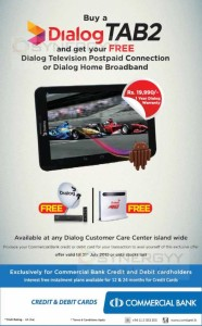 Buy a Dialog TAB2 and get free Dialog TV Connection or Dialog Home Broadband for Free – only for Commercial bank cardholders – Till 31st July 2015